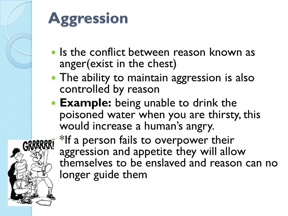 Aggression Is the conflict between reason known as anger(exist in the chest) The ability to maintain aggression is also controlled by reason Example: being unable to drink the poisoned water when you are thirsty, this would increase a human's angry.