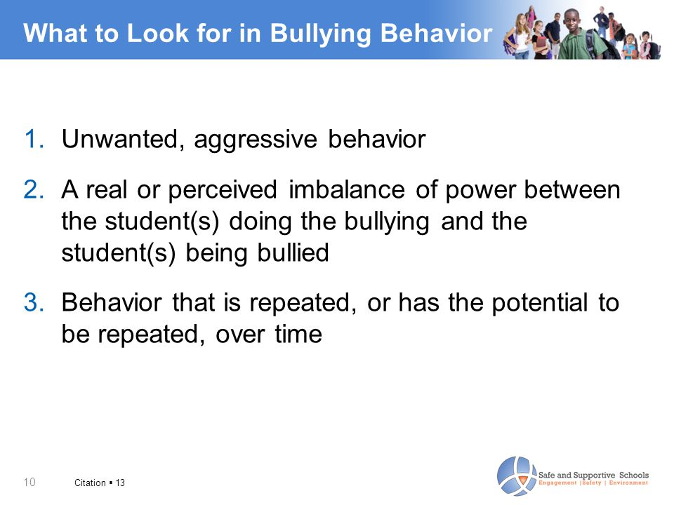 10 What to Look for in Bullying Behavior 1.Unwanted, aggressive behavior 2.A real or perceived imbalance of power between the student(s) doing the bul