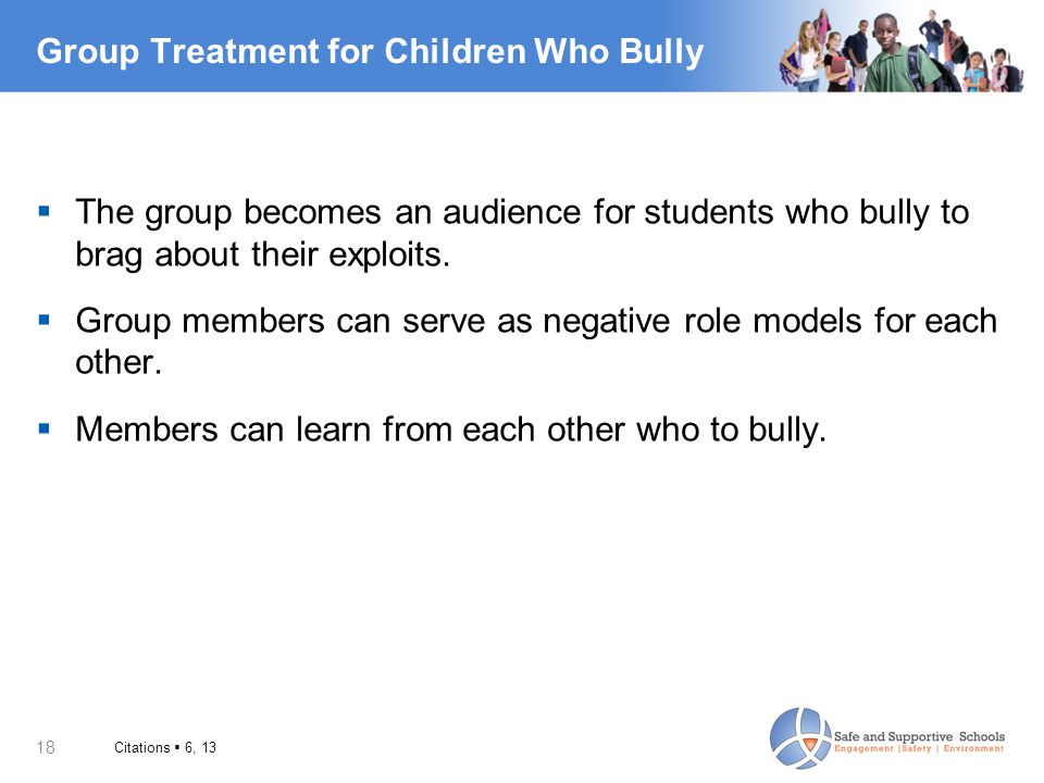 18 Group Treatment for Children Who Bully  The group becomes an audience for students who bully to brag about their exploits.  Group members can ser