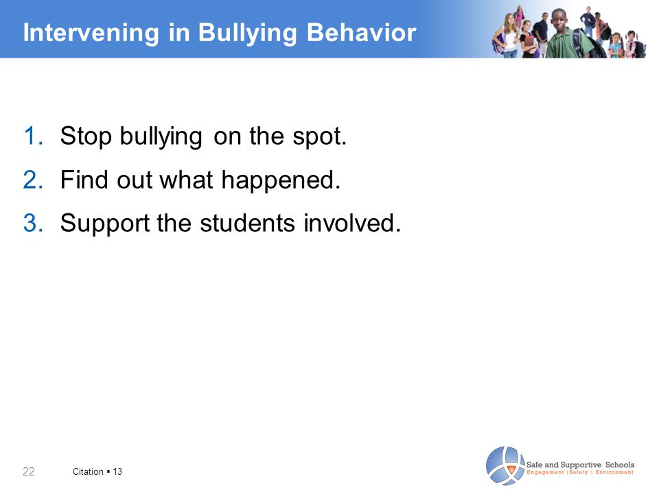 22 Intervening in Bullying Behavior 1.Stop bullying on the spot. 2.Find out what happened. 3.Support the students involved. Citation  13