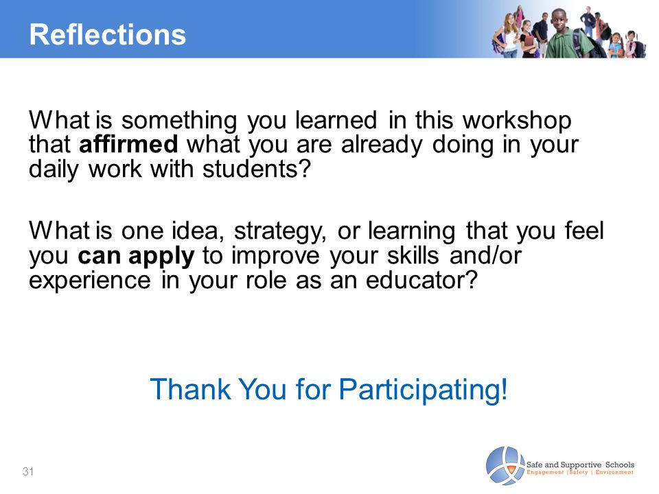 31 What is something you learned in this workshop that affirmed what you are already doing in your daily work with students? What is one idea, strateg