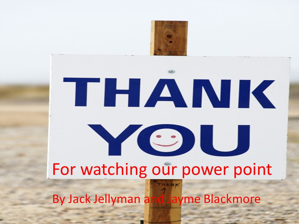 For watching our power point By Jack Jellyman and Jayme Blackmore
