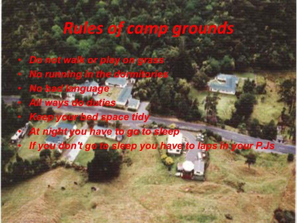 Rules of camp grounds Do not walk or play on grass No running in the dormitories No bad language All ways do duties Keep your bed space tidy At night you have to go to sleep If you don t go to sleep you have to laps in your P.Js