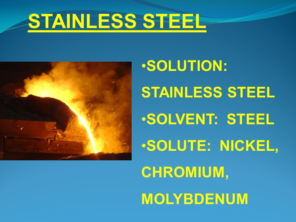 STAINLESS STEEL SOLUTION: STAINLESS STEEL SOLVENT: STEEL SOLUTE: NICKEL, CHROMIUM, MOLYBDENUM