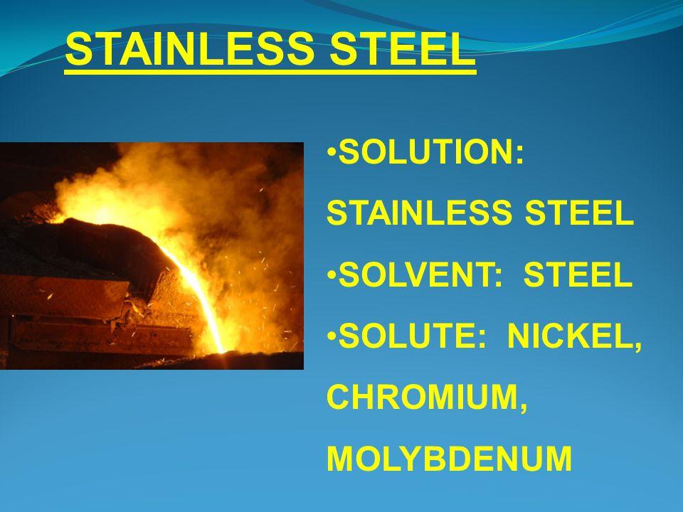STAINLESS STEEL SOLUTION: STAINLESS STEEL SOLVENT: STEEL SOLUTE: NICKEL, CHROMIUM, MOLYBDENUM