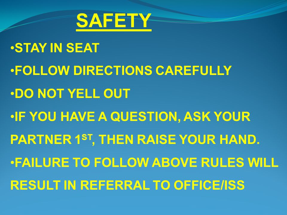 STAY IN SEAT FOLLOW DIRECTIONS CAREFULLY DO NOT YELL OUT IF YOU HAVE A QUESTION, ASK YOUR PARTNER 1 ST, THEN RAISE YOUR HAND. FAILURE TO FOLLOW ABOVE