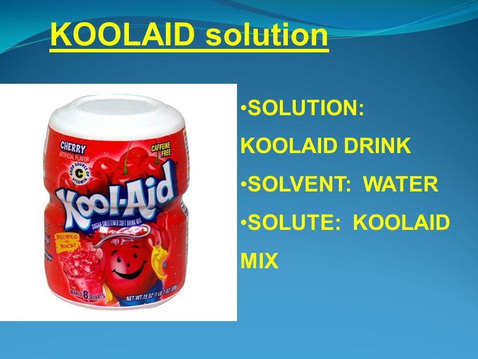 SOLUTION: KOOLAID DRINK SOLVENT: WATER SOLUTE: KOOLAID MIX KOOLAID solution