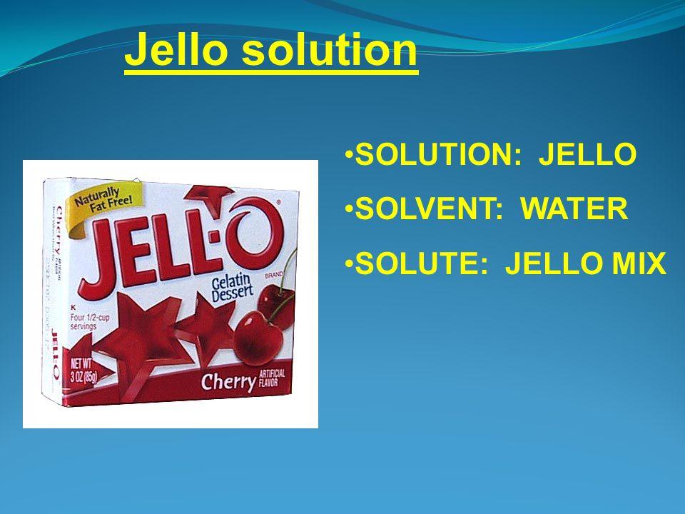 SOLUTION: JELLO SOLVENT: WATER SOLUTE: JELLO MIX Jello solution
