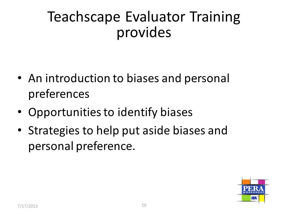 10 Teachscape Evaluator Training provides An introduction to biases and personal preferences Opportunities to identify biases Strategies to help put a