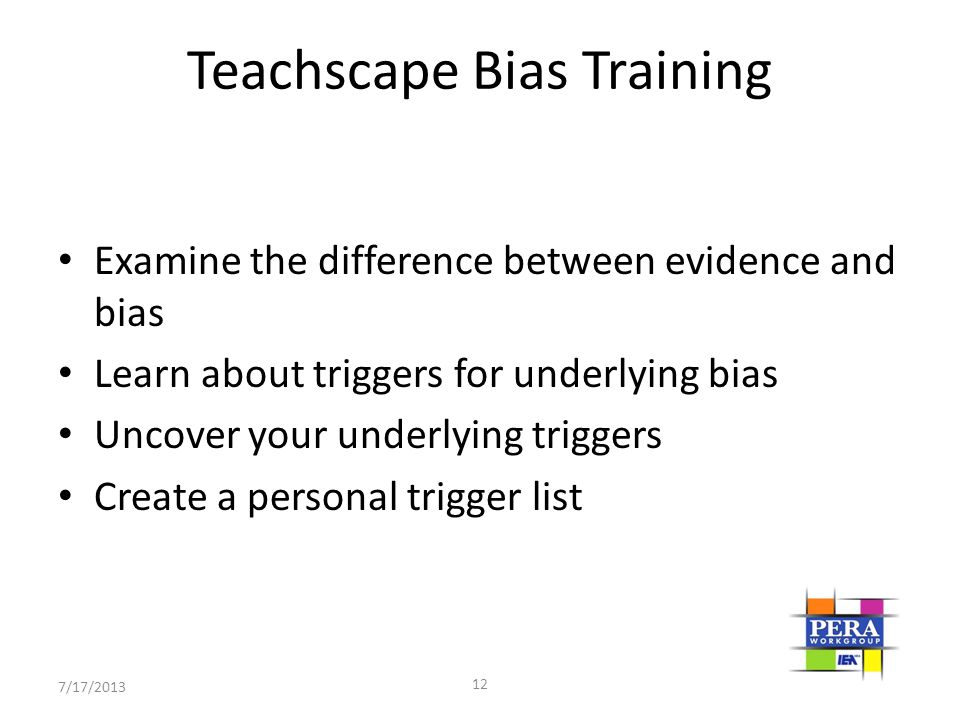 7/17/2013 12 Teachscape Bias Training Examine the difference between evidence and bias Learn about triggers for underlying bias Uncover your underlyin