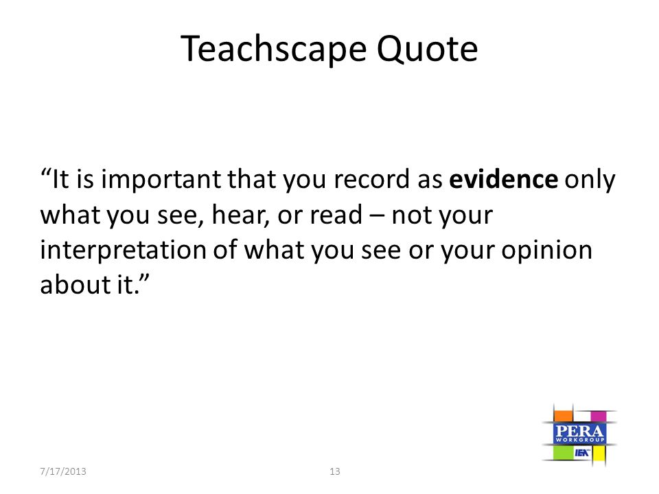 """7/17/2013 13 Teachscape Quote """"It is important that you record as evidence only what you see, hear, or read – not your interpretation of what you see"""