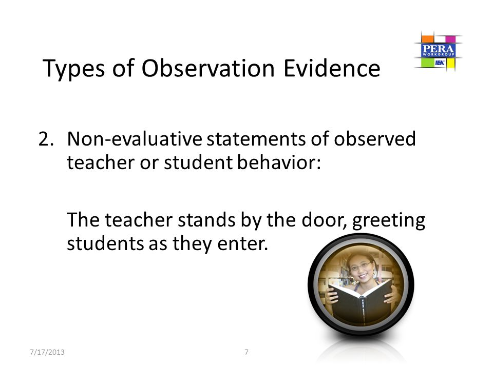 2.Non-evaluative statements of observed teacher or student behavior: The teacher stands by the door, greeting students as they enter. Types of Observa