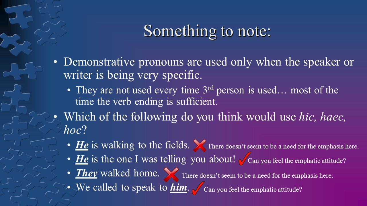 Something to note: Demonstrative pronouns are used only when the speaker or writer is being very specific. They are not used every time 3 rd person is