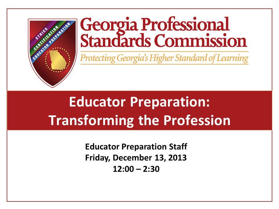 Educator Preparation: Transforming the Profession Educator Preparation Staff Friday, December 13, 2013 12:00 – 2:30