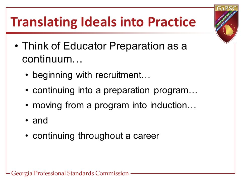Translating Ideals into Practice Think of Educator Preparation as a continuum… beginning with recruitment… continuing into a preparation program… movi
