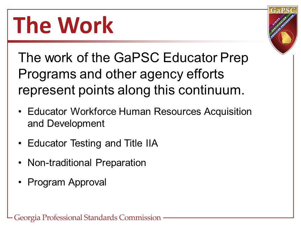 The Work The work of the GaPSC Educator Prep Programs and other agency efforts represent points along this continuum. Educator Workforce Human Resourc
