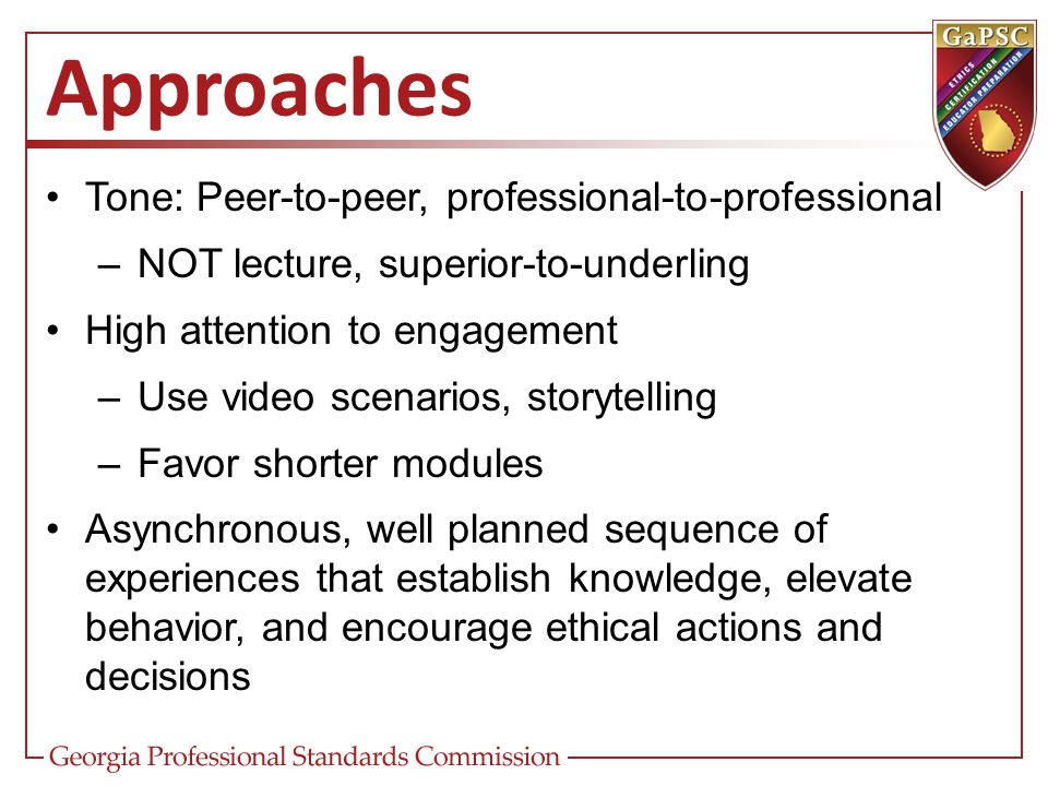 Approaches Tone: Peer-to-peer, professional-to-professional –NOT lecture, superior-to-underling High attention to engagement –Use video scenarios, sto