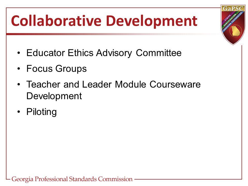 Collaborative Development Educator Ethics Advisory Committee Focus Groups Teacher and Leader Module Courseware Development Piloting