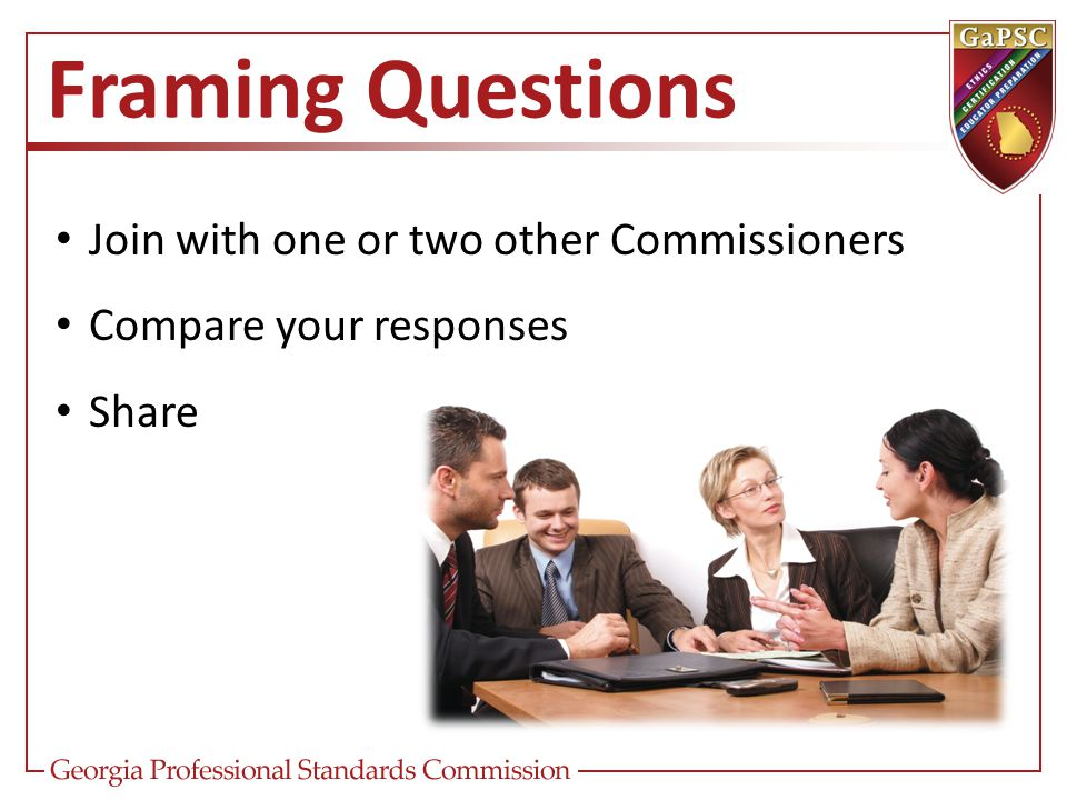 Framing Questions Join with one or two other Commissioners Compare your responses Share