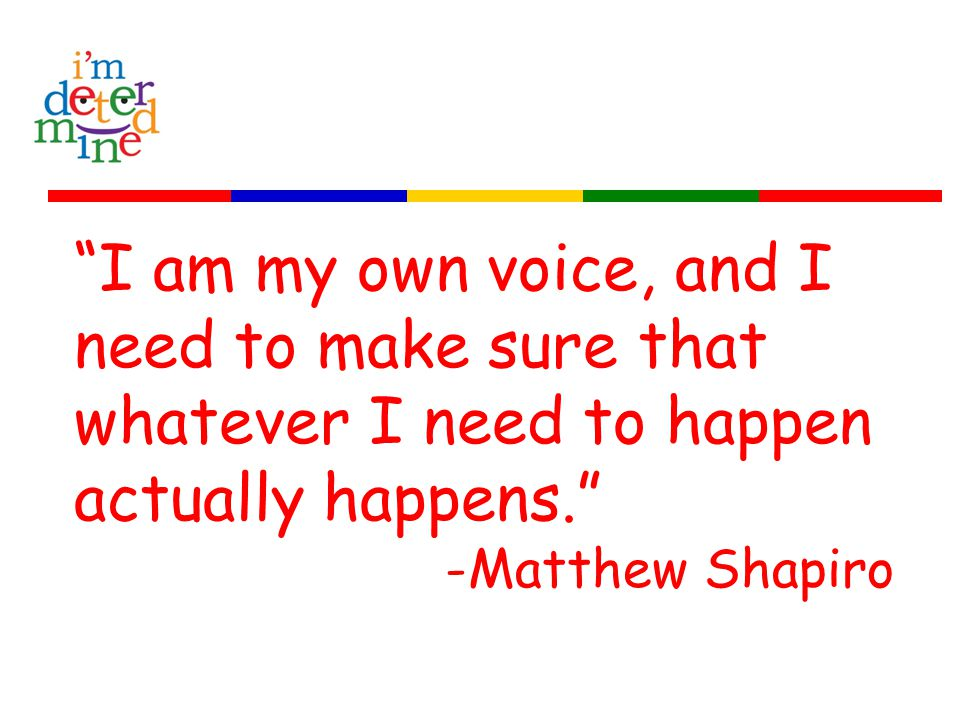 I am my own voice, and I need to make sure that whatever I need to happen actually happens. -Matthew Shapiro