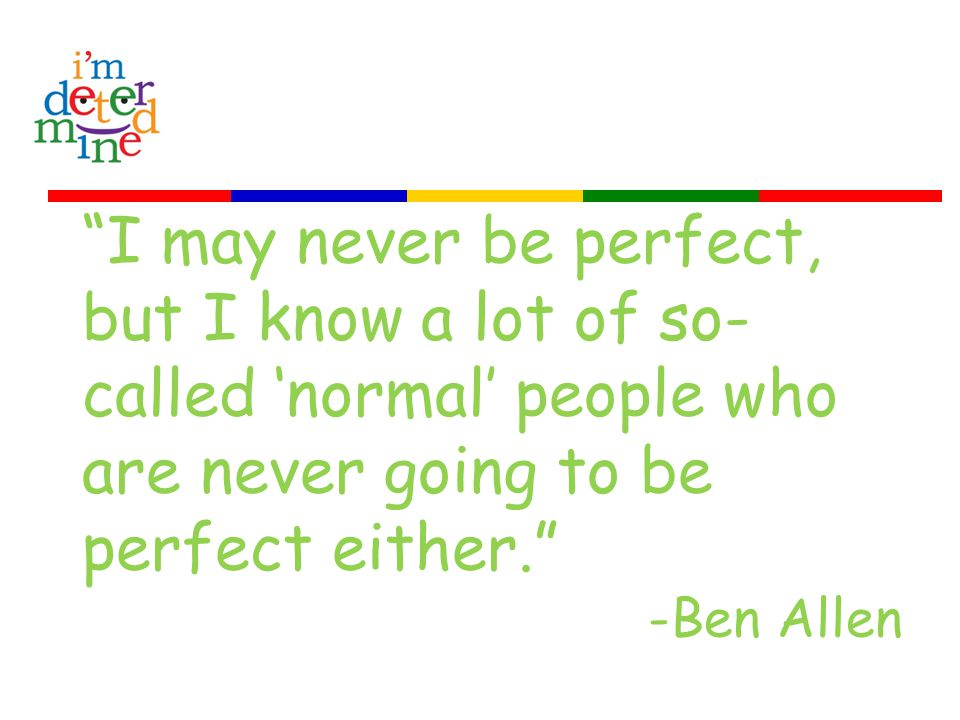 I may never be perfect, but I know a lot of so- called 'normal' people who are never going to be perfect either. -Ben Allen