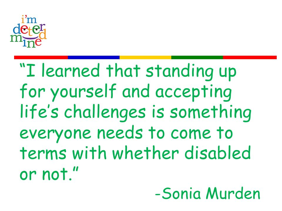 I learned that standing up for yourself and accepting life's challenges is something everyone needs to come to terms with whether disabled or not. -Sonia Murden