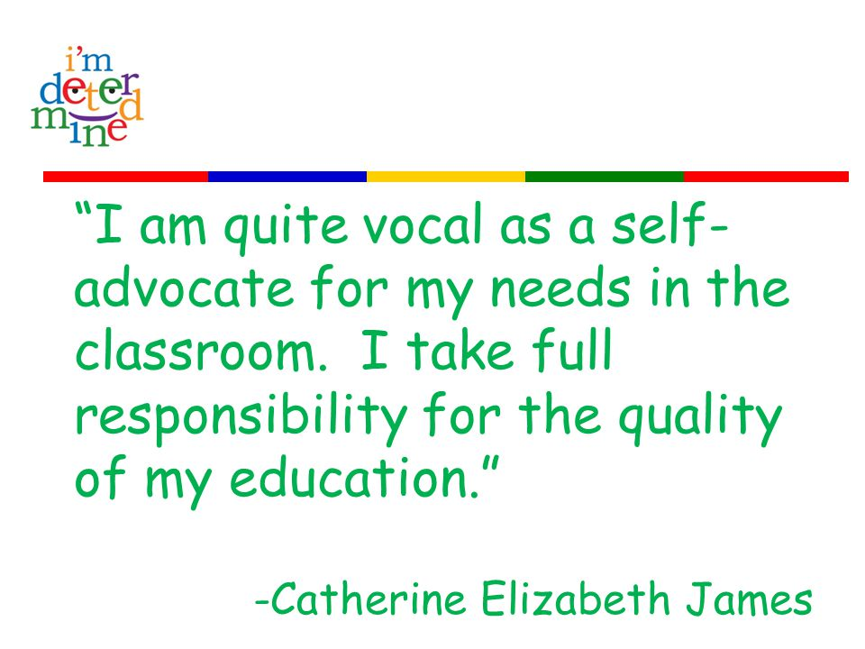 I am quite vocal as a self- advocate for my needs in the classroom.