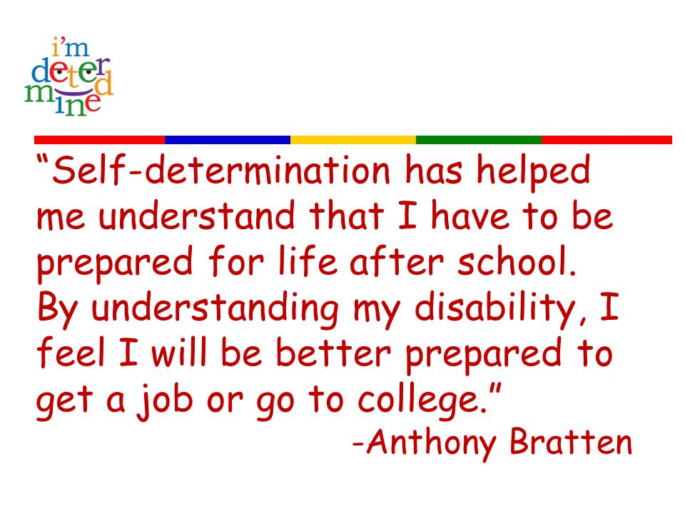 Self-determination has helped me understand that I have to be prepared for life after school.