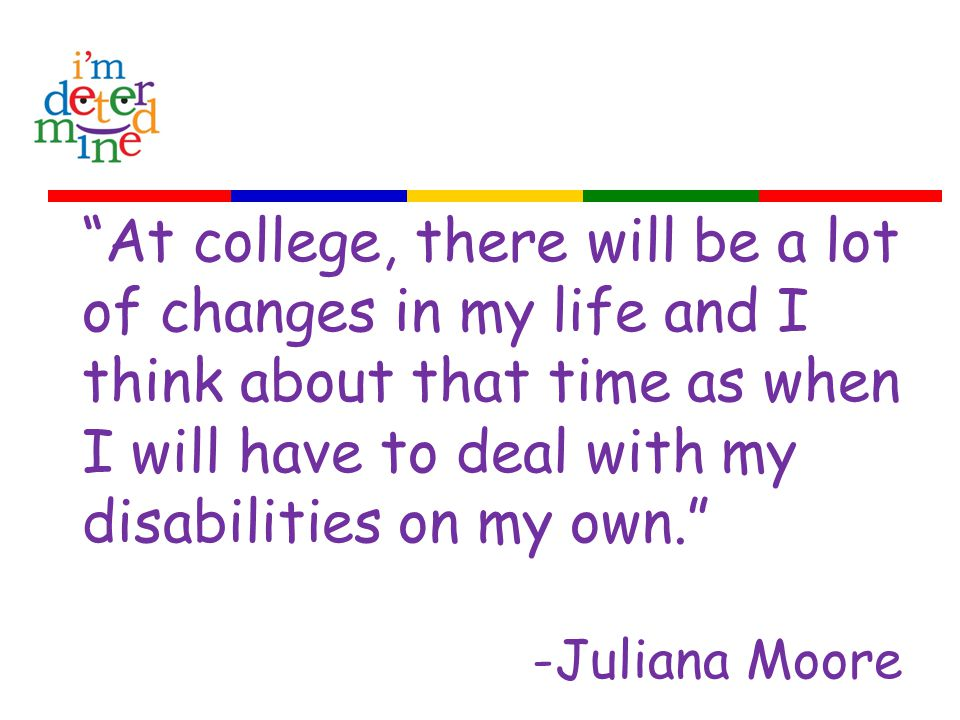 At college, there will be a lot of changes in my life and I think about that time as when I will have to deal with my disabilities on my own. -Juliana Moore