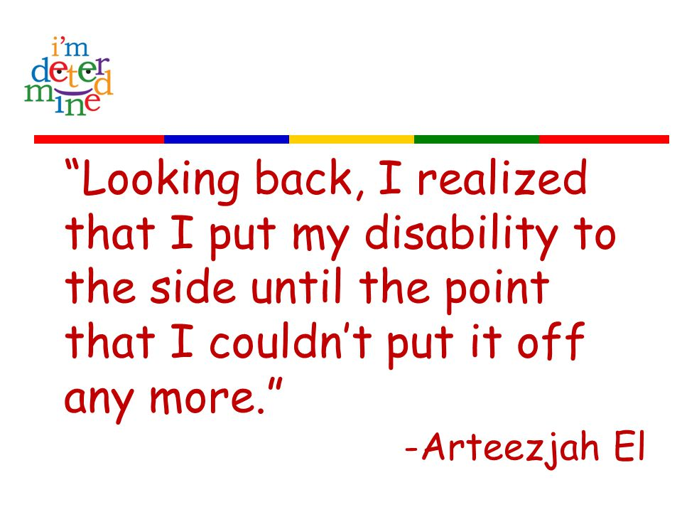 Looking back, I realized that I put my disability to the side until the point that I couldn't put it off any more. -Arteezjah El