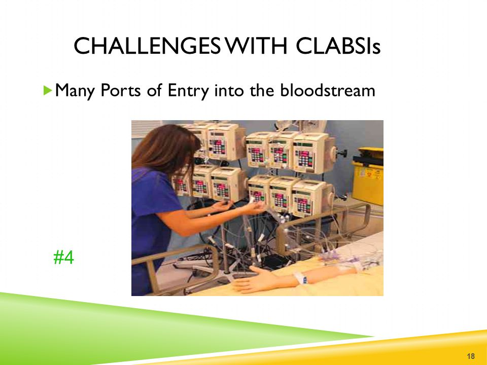 CHALLENGES WITH CLABSIs  Many Ports of Entry into the bloodstream 18 #4