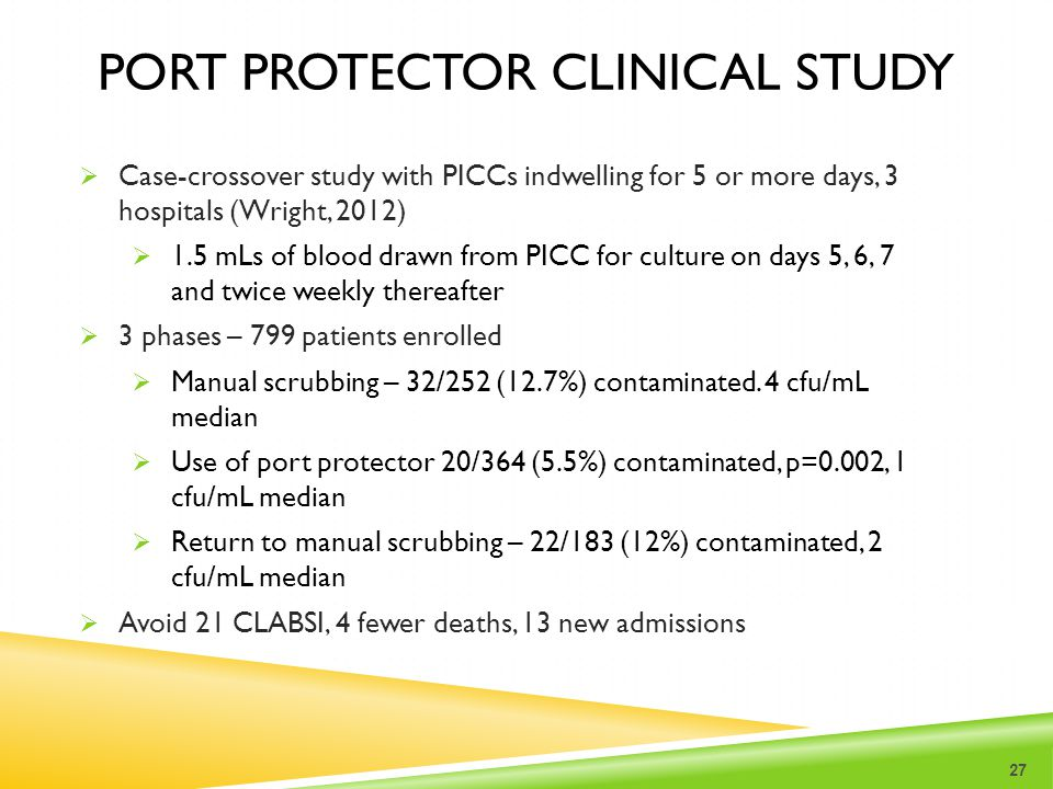 PORT PROTECTOR CLINICAL STUDY  Case-crossover study with PICCs indwelling for 5 or more days, 3 hospitals (Wright, 2012)  1.5 mLs of blood drawn fro