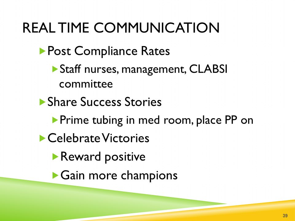 REAL TIME COMMUNICATION  Post Compliance Rates  Staff nurses, management, CLABSI committee  Share Success Stories  Prime tubing in med room, place