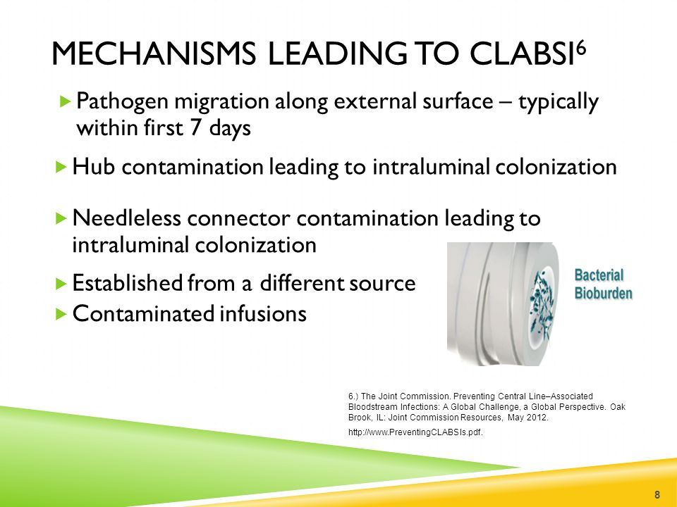 MECHANISMS LEADING TO CLABSI 6  Pathogen migration along external surface – typically within first 7 days 8 6.) The Joint Commission. Preventing Cent