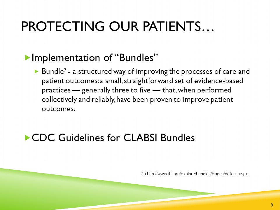 CLABSI BUNDLES  Central Line Insertion Practices (CLIP) 8 10 8.) http://www.cdc.gov/nhsn/PDFs/pscManual/5p sc_CLIPcurrent.pdf  Hand Hygiene  All 5 Maximal Barrier Precautions  Sterile Gloves  Sterile Gown  Cap  Mask Worn  Sterile drape covering entire patient  Chlorhexidene gluconate (CHG)  Insertion Site  Daily assessment to determine need