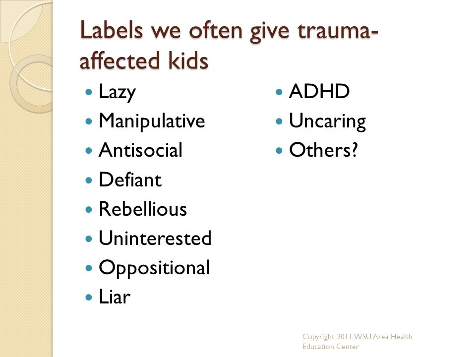 Labels we often give trauma- affected kids Lazy Manipulative Antisocial Defiant Rebellious Uninterested Oppositional Liar ADHD Uncaring Others? Copyri