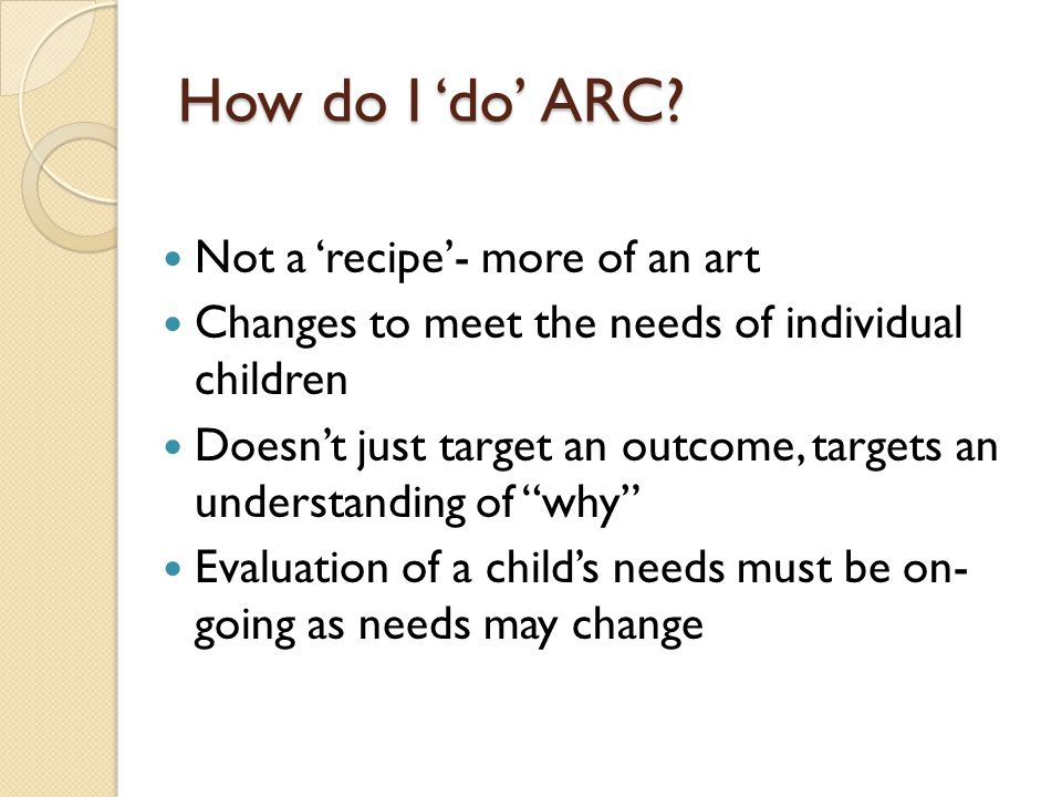 How do I 'do' ARC? Not a 'recipe'- more of an art Changes to meet the needs of individual children Doesn't just target an outcome, targets an understa