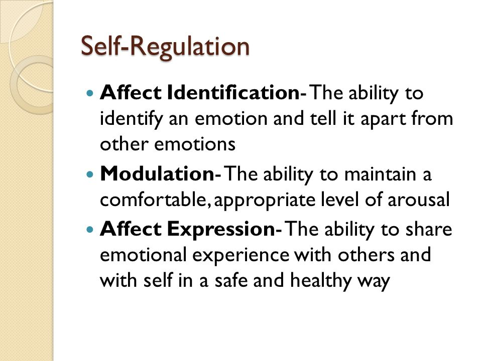 Self-Regulation Affect Identification- The ability to identify an emotion and tell it apart from other emotions Modulation- The ability to maintain a