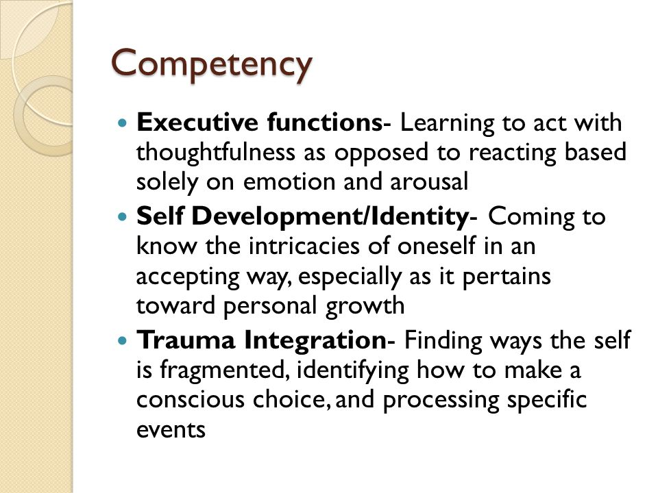 Competency Executive functions- Learning to act with thoughtfulness as opposed to reacting based solely on emotion and arousal Self Development/Identi