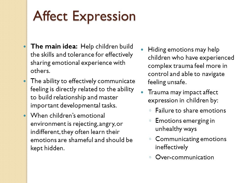 Affect Expression The main idea: Help children build the skills and tolerance for effectively sharing emotional experience with others. The ability to