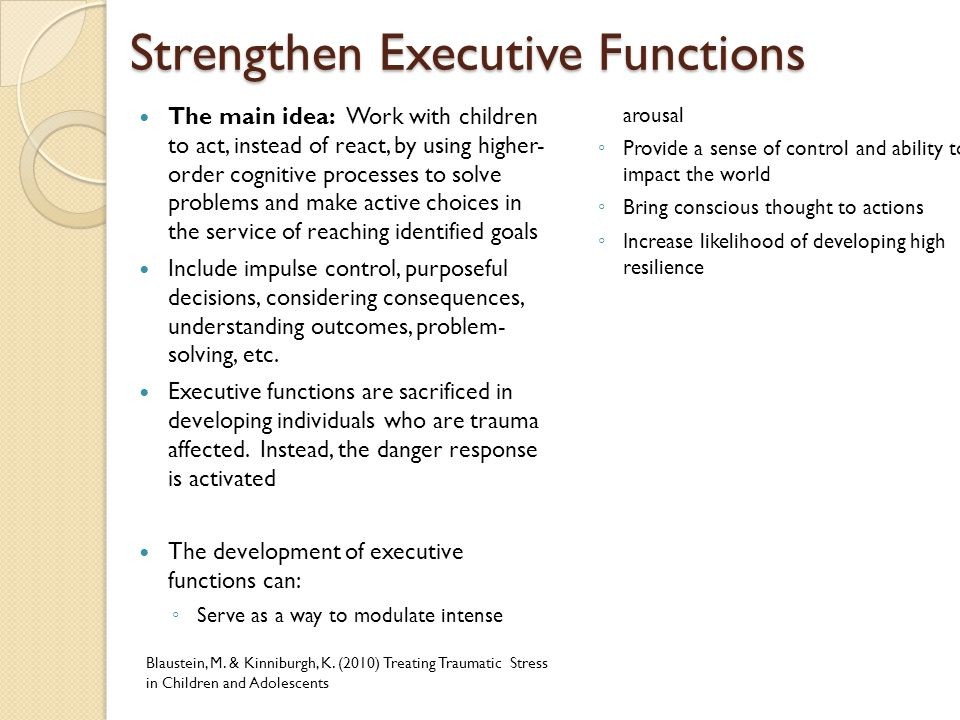 Strengthen Executive Functions The main idea: Work with children to act, instead of react, by using higher- order cognitive processes to solve problem