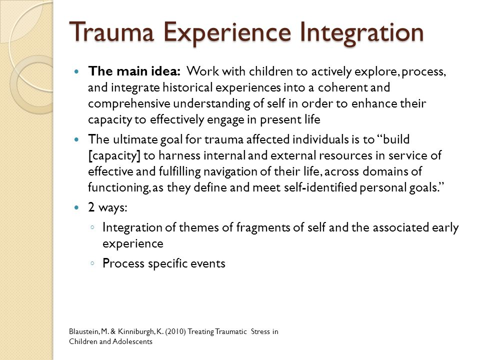 Trauma Experience Integration The main idea: Work with children to actively explore, process, and integrate historical experiences into a coherent and