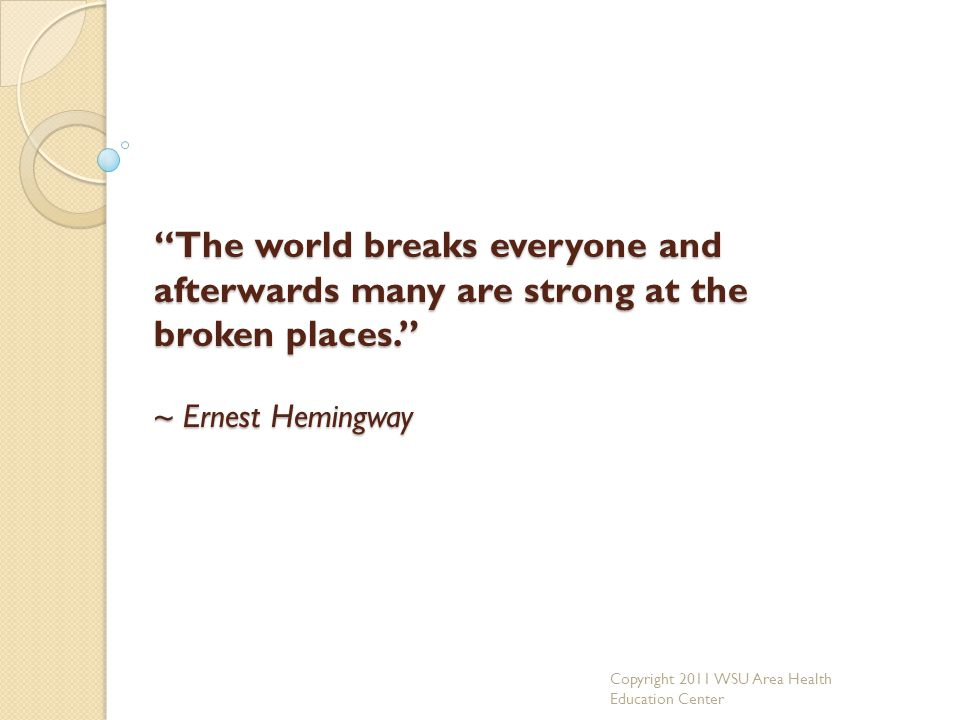 """The world breaks everyone and afterwards many are strong at the broken places."" ~ Ernest Hemingway Copyright 2011 WSU Area Health Education Center"