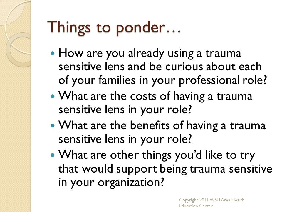 Things to ponder… How are you already using a trauma sensitive lens and be curious about each of your families in your professional role? What are the