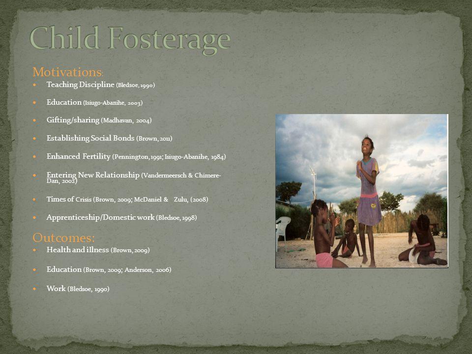 Motivations : Teaching Discipline (Bledsoe, 1990) Education (Isiugo-Abanihe, 2003) Gifting/sharing (Madhavan, 2004) Establishing Social Bonds (Brown, 2011) Enhanced Fertility (Pennington, 1991; Isiugo-Abanihe, 1984) Entering New Relationship (Vandermeersch & Chimere- Dan, 2002 ) Times of Crisis (Brown, 2009; McDaniel & Zulu, (2008) Apprenticeship/Domestic work (Bledsoe, 1998) Outcomes: Health and iIlness (Brown, 2009) Education (Brown, 2009; Anderson, 2006) Work (Bledsoe, 1990)