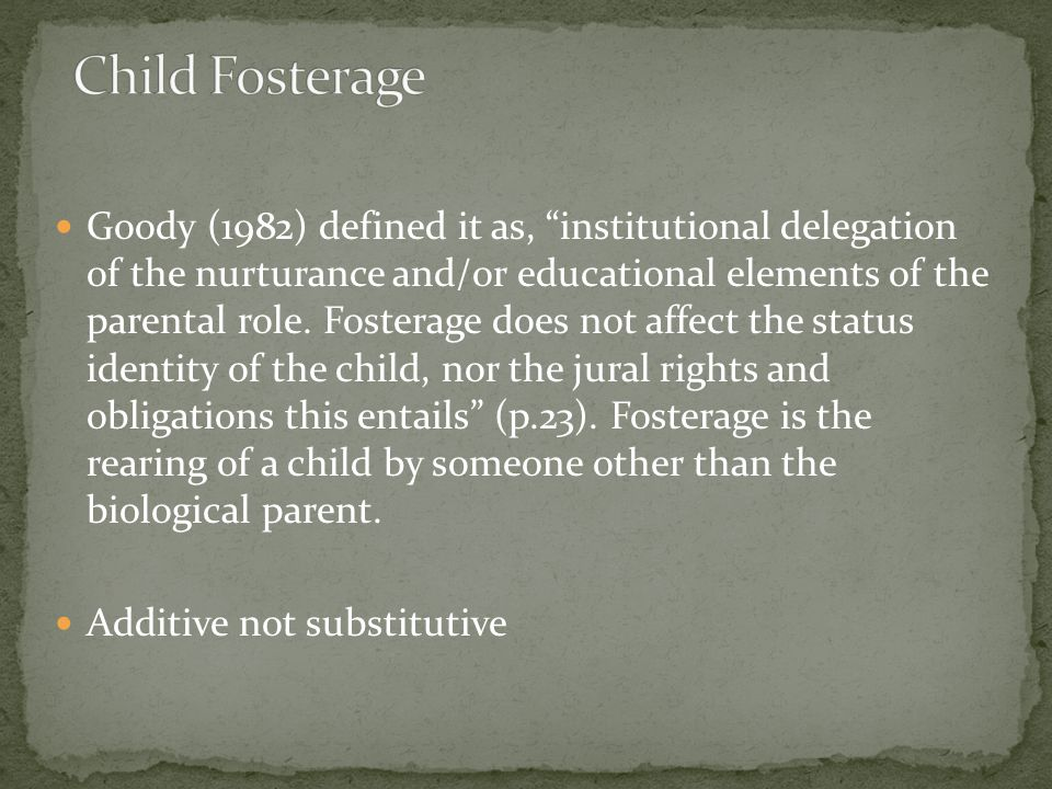 Goody (1982) defined it as, institutional delegation of the nurturance and/or educational elements of the parental role.