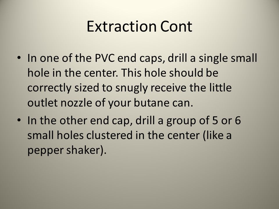 Extraction Cont In one of the PVC end caps, drill a single small hole in the center. This hole should be correctly sized to snugly receive the little