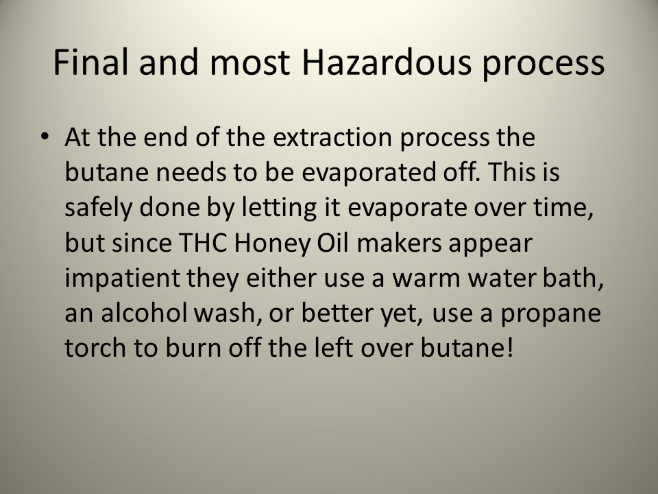 Final and most Hazardous process At the end of the extraction process the butane needs to be evaporated off.