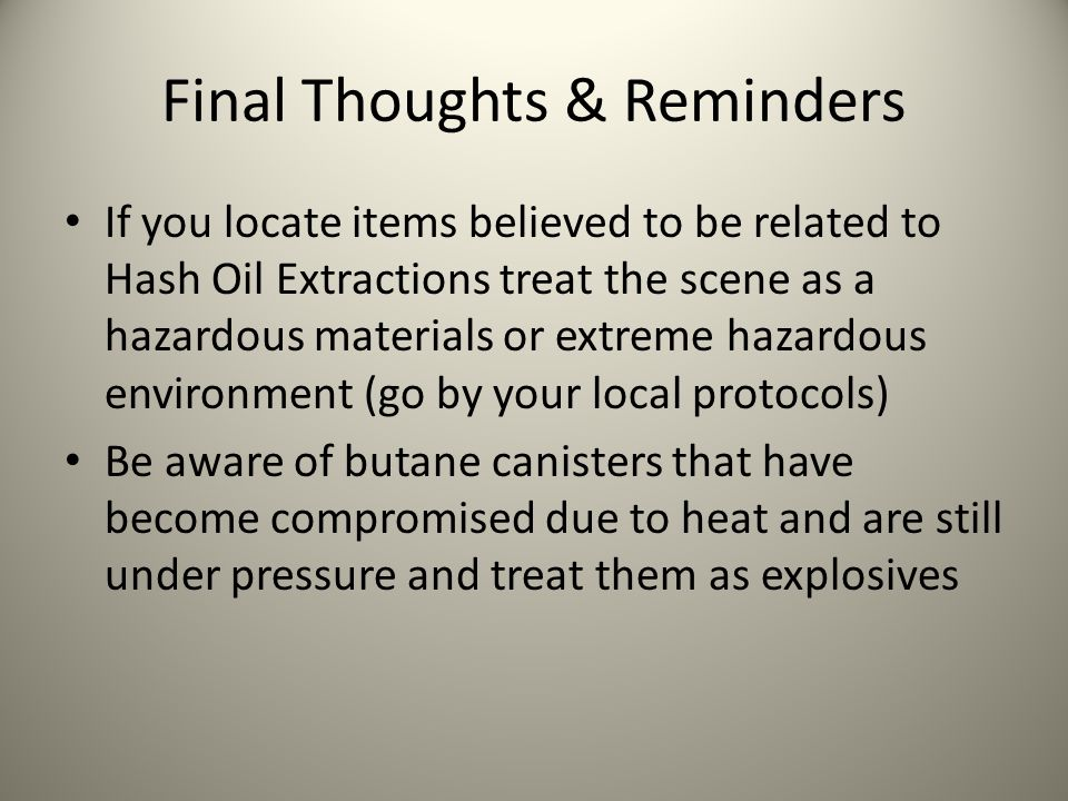Final Thoughts & Reminders If you locate items believed to be related to Hash Oil Extractions treat the scene as a hazardous materials or extreme haza