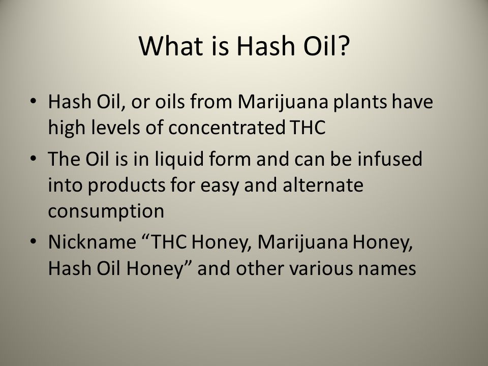 What is Hash Oil? Hash Oil, or oils from Marijuana plants have high levels of concentrated THC The Oil is in liquid form and can be infused into produ